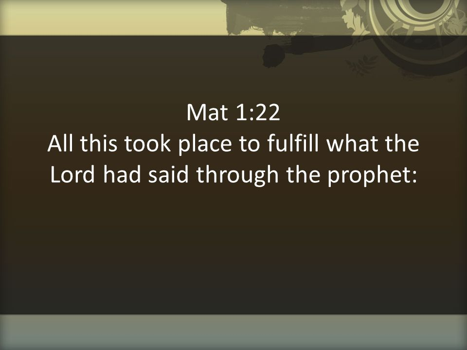 Mat 1:22 All this took place to fulfill what the Lord had said through the prophet: