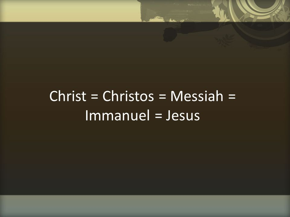 Christ = Christos = Messiah = Immanuel = Jesus