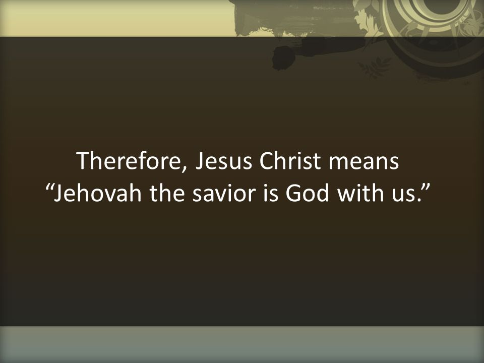 Therefore, Jesus Christ means Jehovah the savior is God with us.