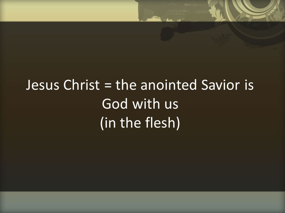 Jesus Christ = the anointed Savior is God with us (in the flesh)