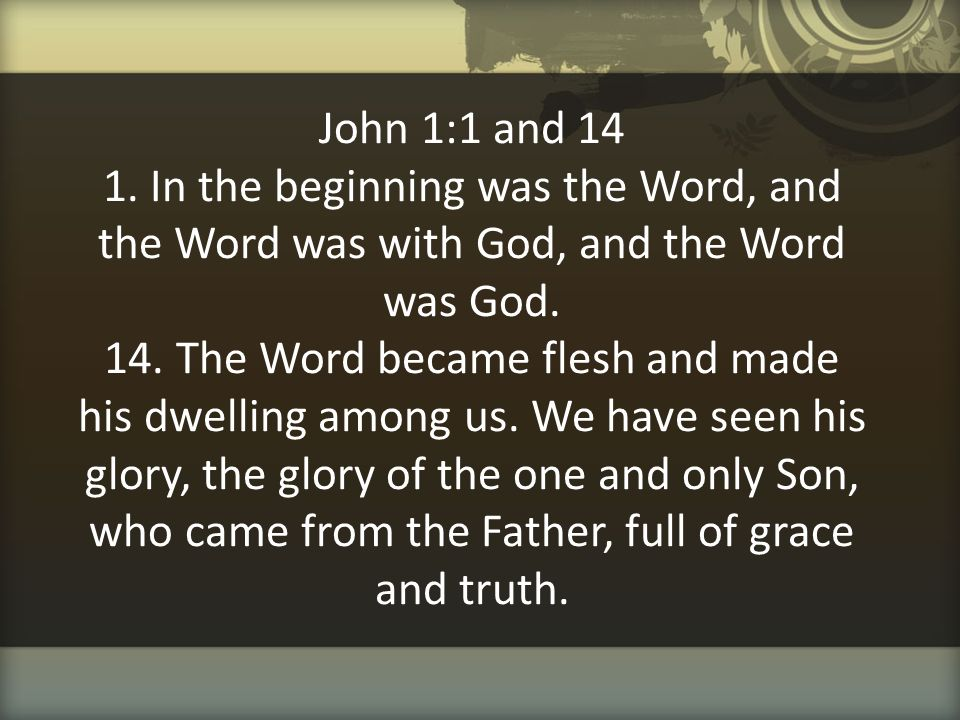 John 1:1 and 14 1. In the beginning was the Word, and the Word was with God, and the Word was God.