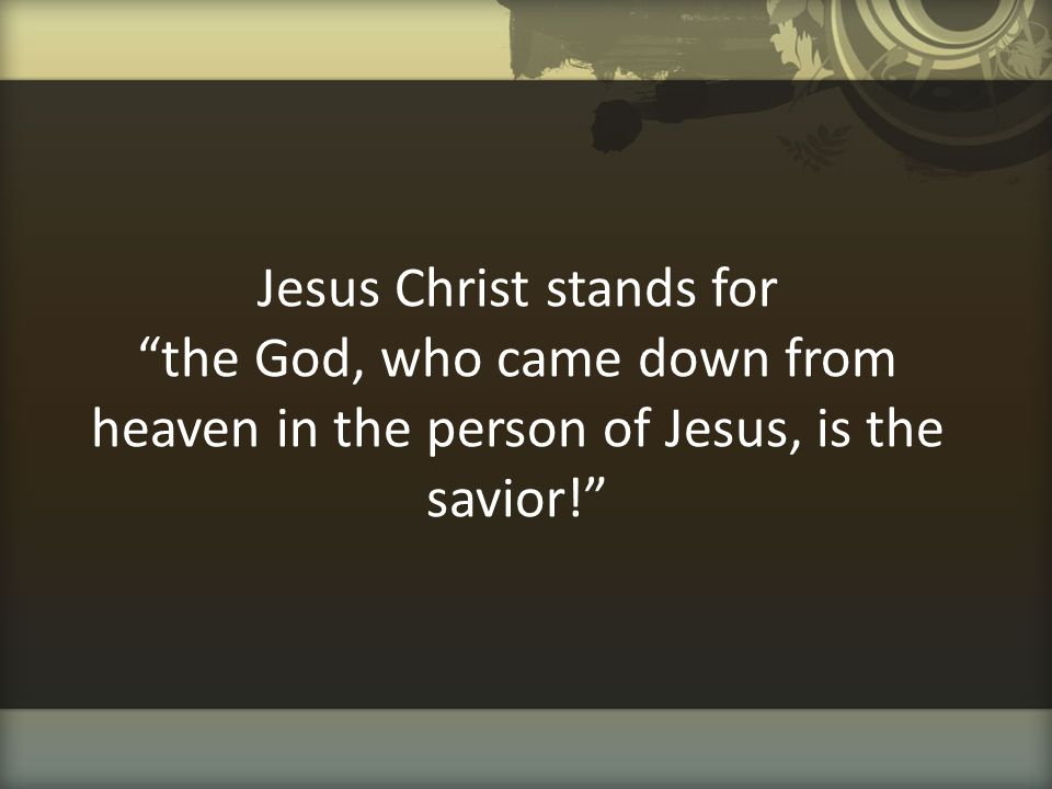 Jesus Christ stands for the God, who came down from heaven in the person of Jesus, is the savior!