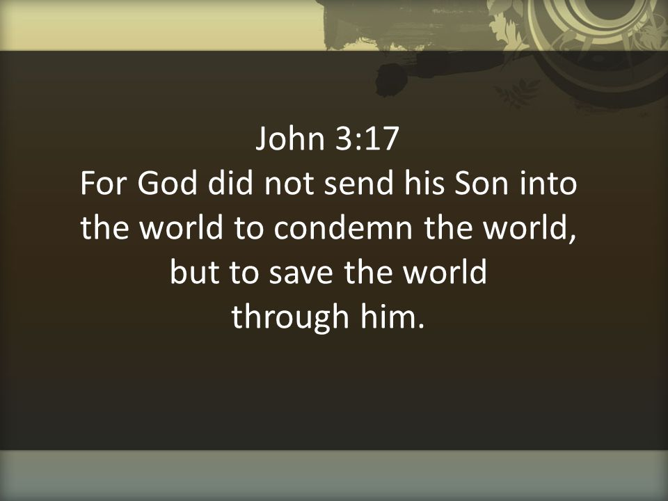 John 3:17 For God did not send his Son into the world to condemn the world, but to save the world through him.