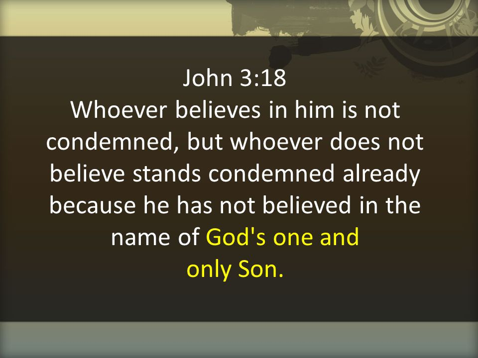 John 3:18 Whoever believes in him is not condemned, but whoever does not believe stands condemned already because he has not believed in the name of God s one and only Son.