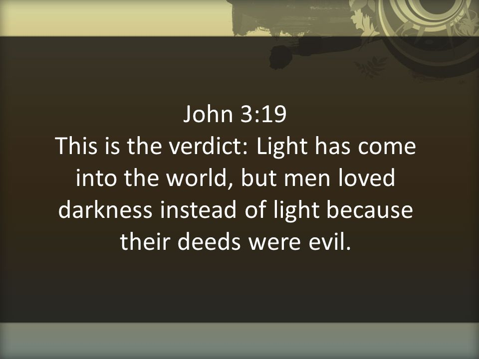 John 3:19 This is the verdict: Light has come into the world, but men loved darkness instead of light because their deeds were evil.