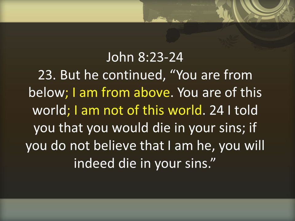 John 8:23-24 23. But he continued, You are from below; I am from above.