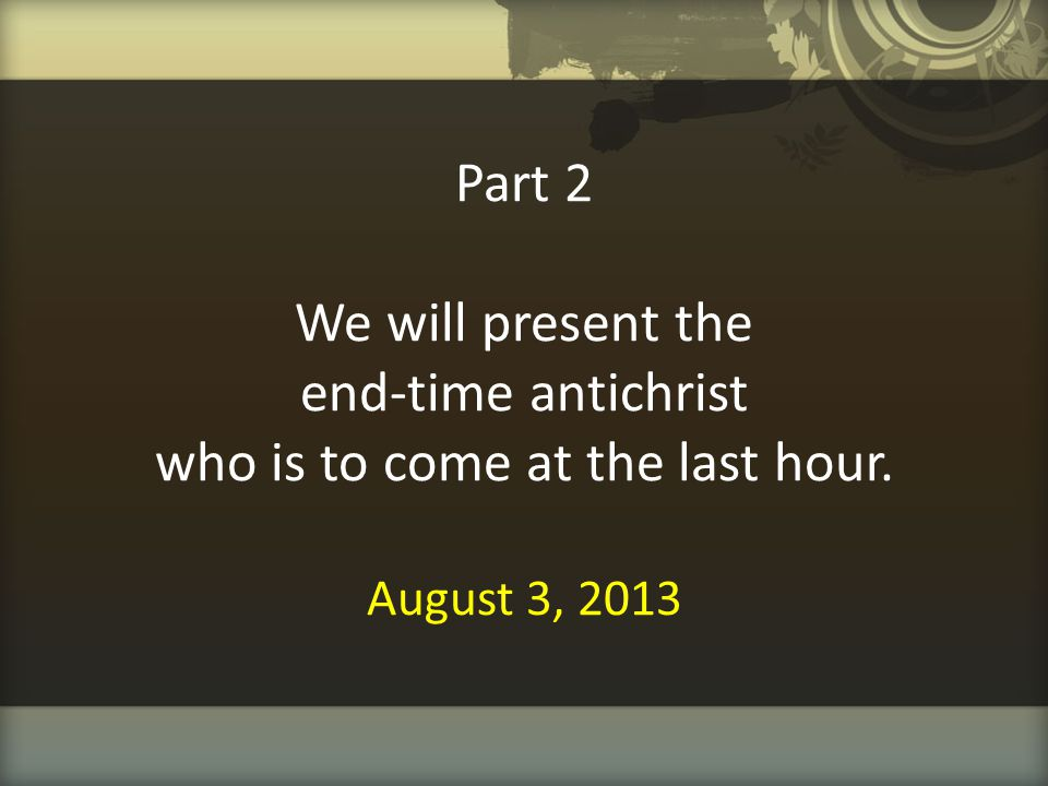 Part 2 We will present the end-time antichrist who is to come at the last hour. August 3, 2013