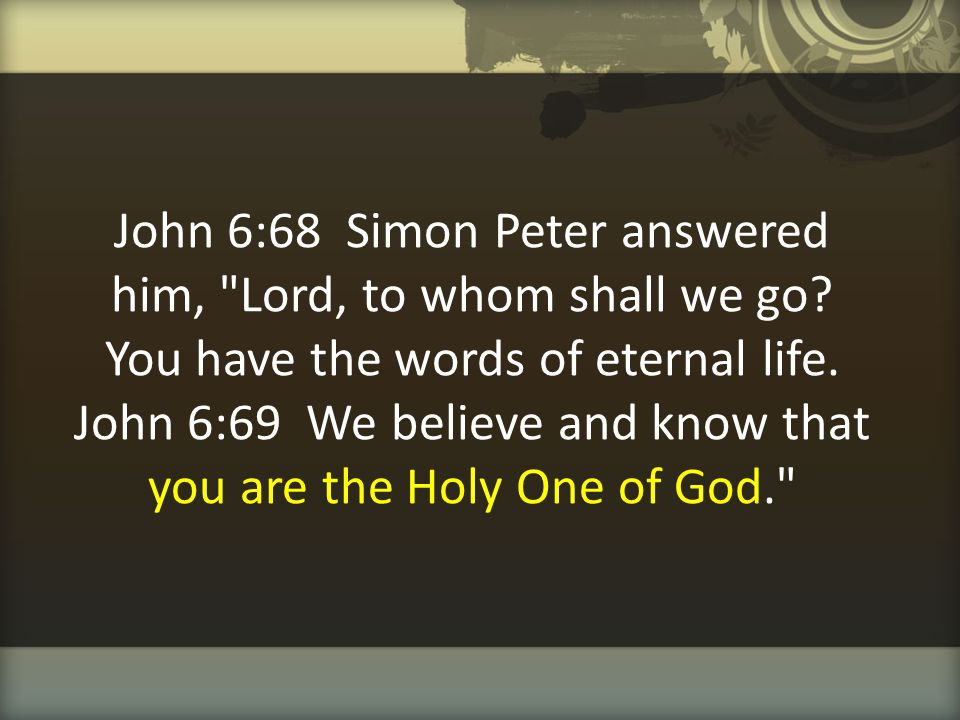 John 6:68 Simon Peter answered him, Lord, to whom shall we go
