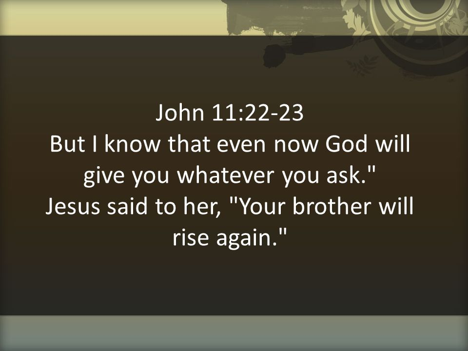 John 11:22-23 But I know that even now God will give you whatever you ask. Jesus said to her, Your brother will rise again.