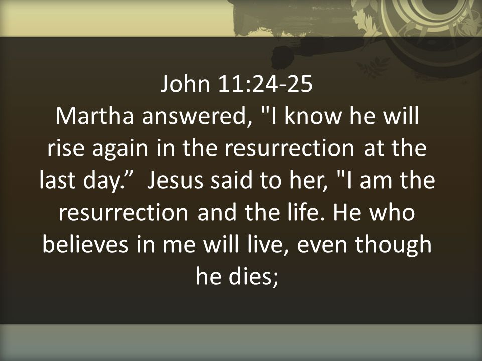 John 11:24-25 Martha answered, I know he will rise again in the resurrection at the last day. Jesus said to her, I am the resurrection and the life.