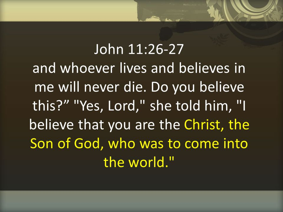 John 11:26-27 and whoever lives and believes in me will never die