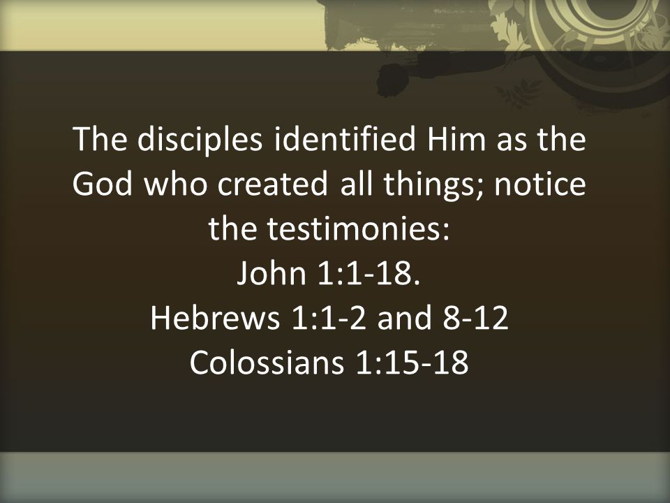 The disciples identified Him as the God who created all things; notice the testimonies: John 1:1-18.