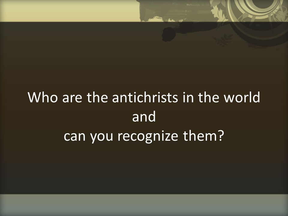 Who are the antichrists in the world and can you recognize them