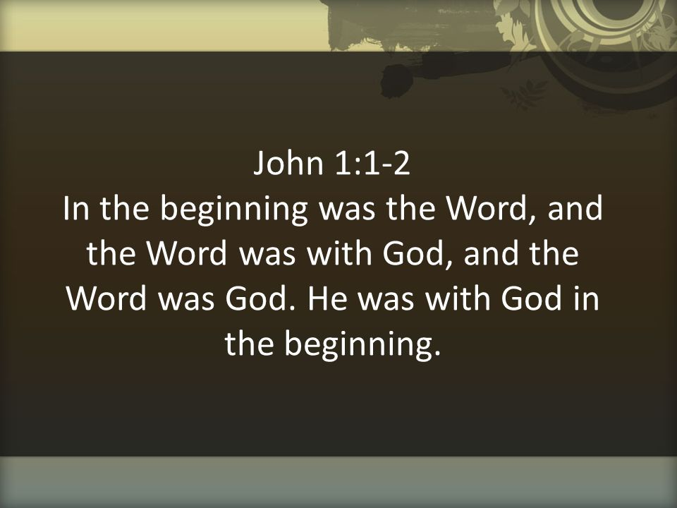 John 1:1-2 In the beginning was the Word, and the Word was with God, and the Word was God.