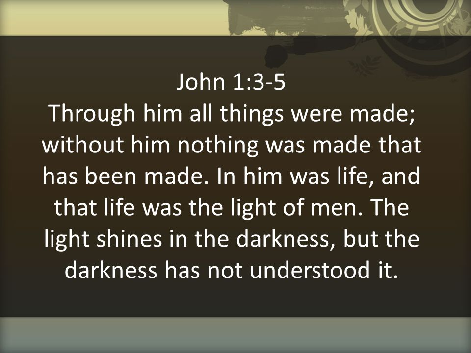 John 1:3-5 Through him all things were made; without him nothing was made that has been made.