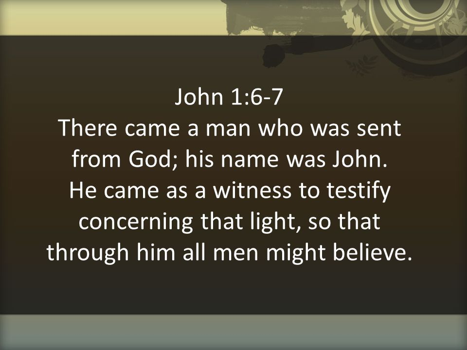John 1:6-7 There came a man who was sent from God; his name was John