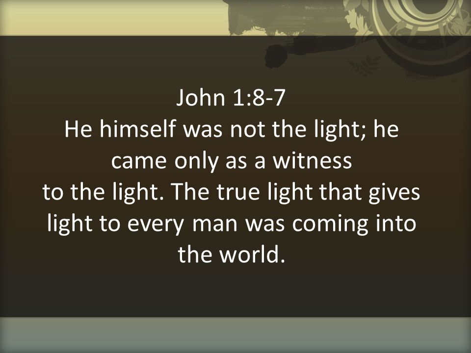John 1:8-7 He himself was not the light; he came only as a witness to the light.