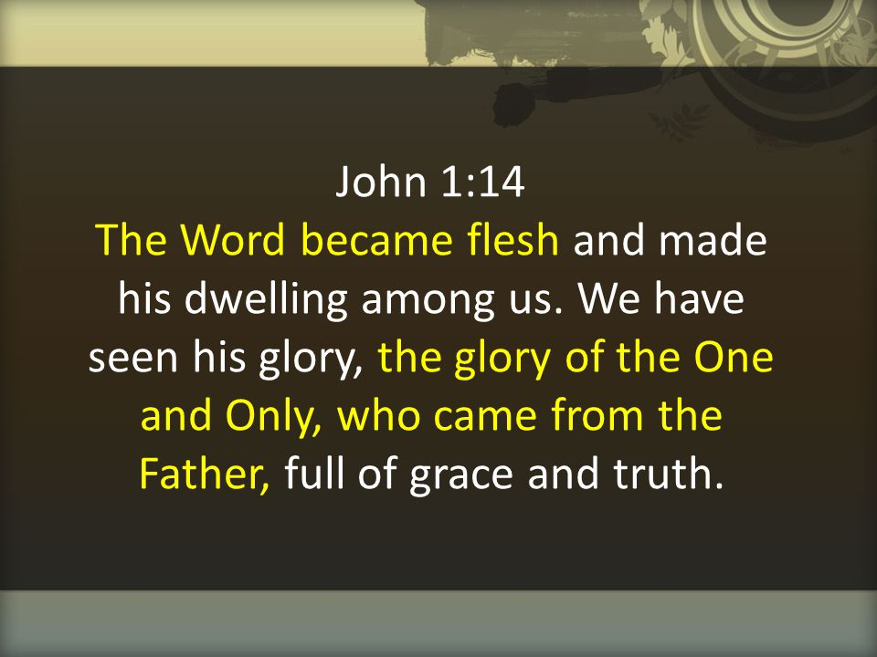 John 1:14 The Word became flesh and made his dwelling among us