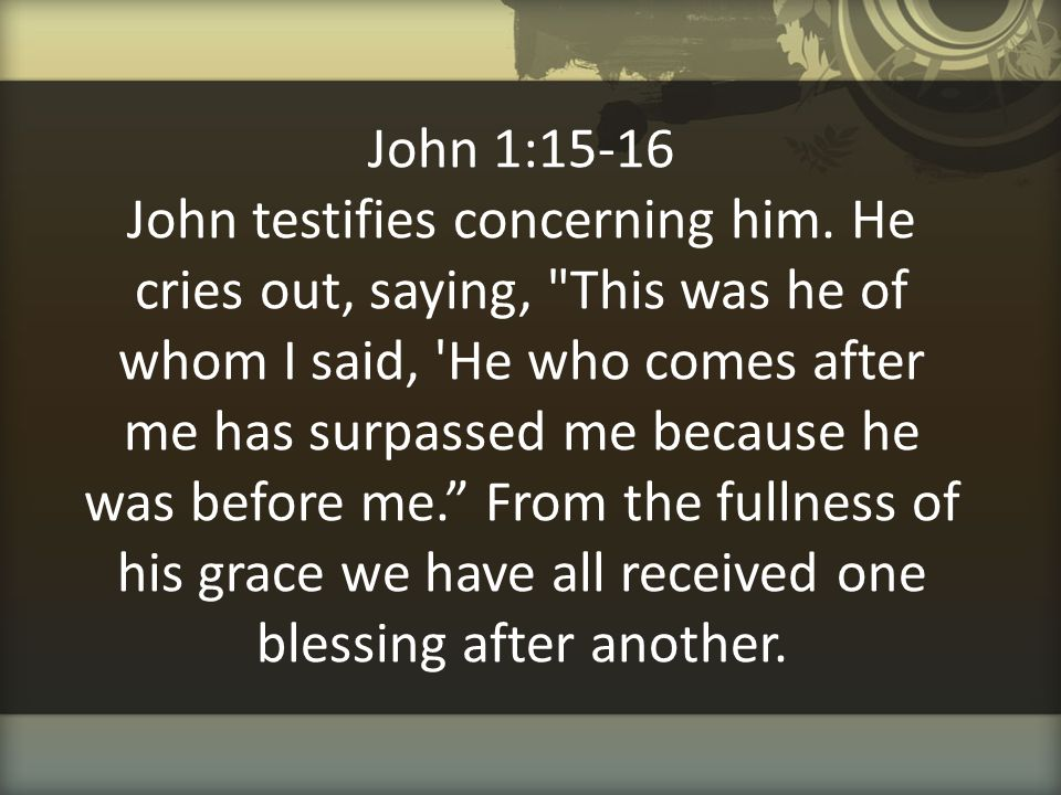 John 1:15-16 John testifies concerning him