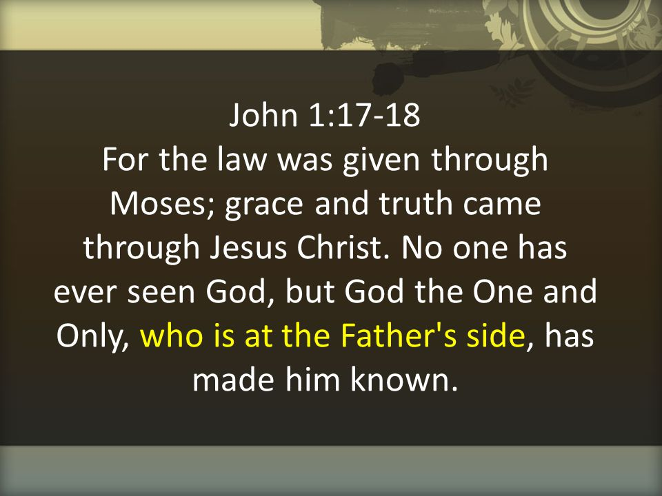 John 1:17-18 For the law was given through Moses; grace and truth came through Jesus Christ.