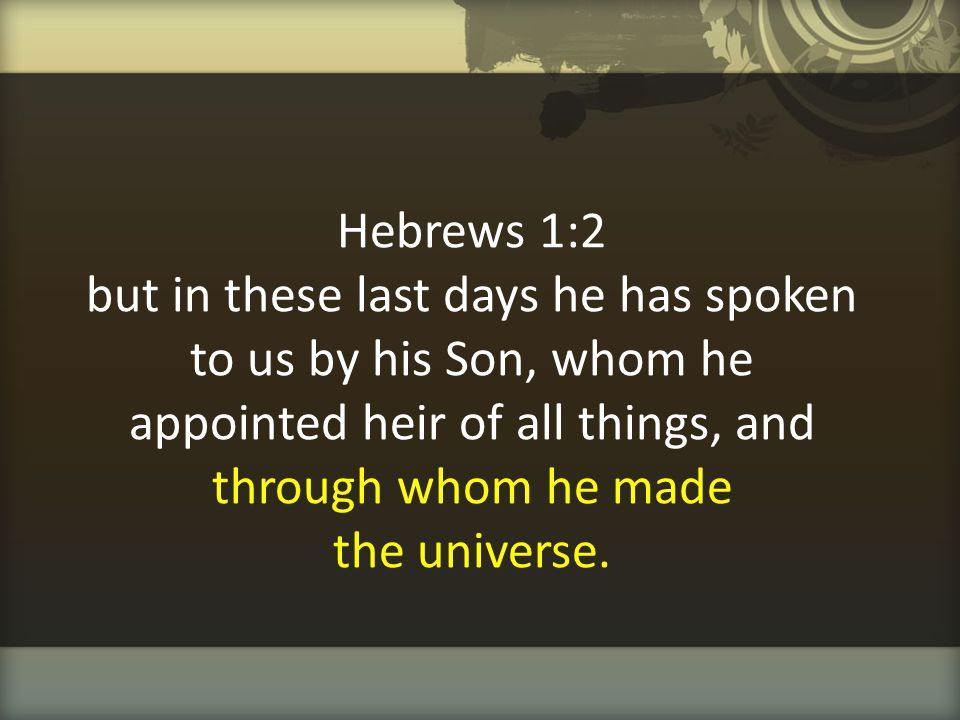 Hebrews 1:2 but in these last days he has spoken to us by his Son, whom he appointed heir of all things, and through whom he made the universe.