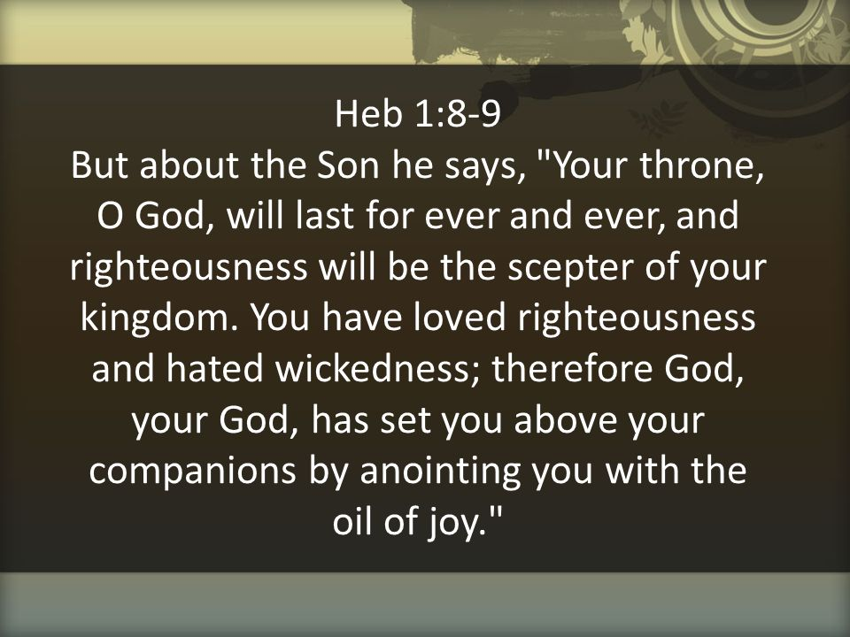 Heb 1:8-9 But about the Son he says, Your throne, O God, will last for ever and ever, and righteousness will be the scepter of your kingdom.