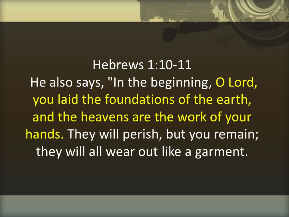 Hebrews 1:10-11 He also says, In the beginning, O Lord, you laid the foundations of the earth, and the heavens are the work of your hands.