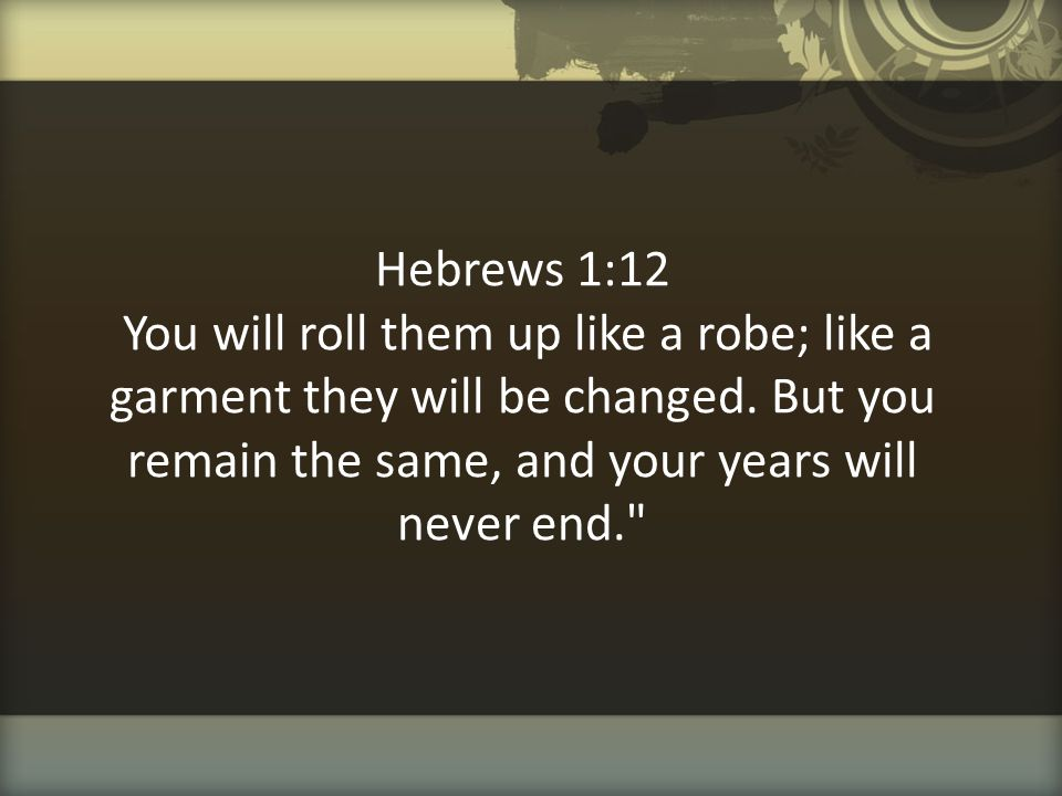 Hebrews 1:12 You will roll them up like a robe; like a garment they will be changed.
