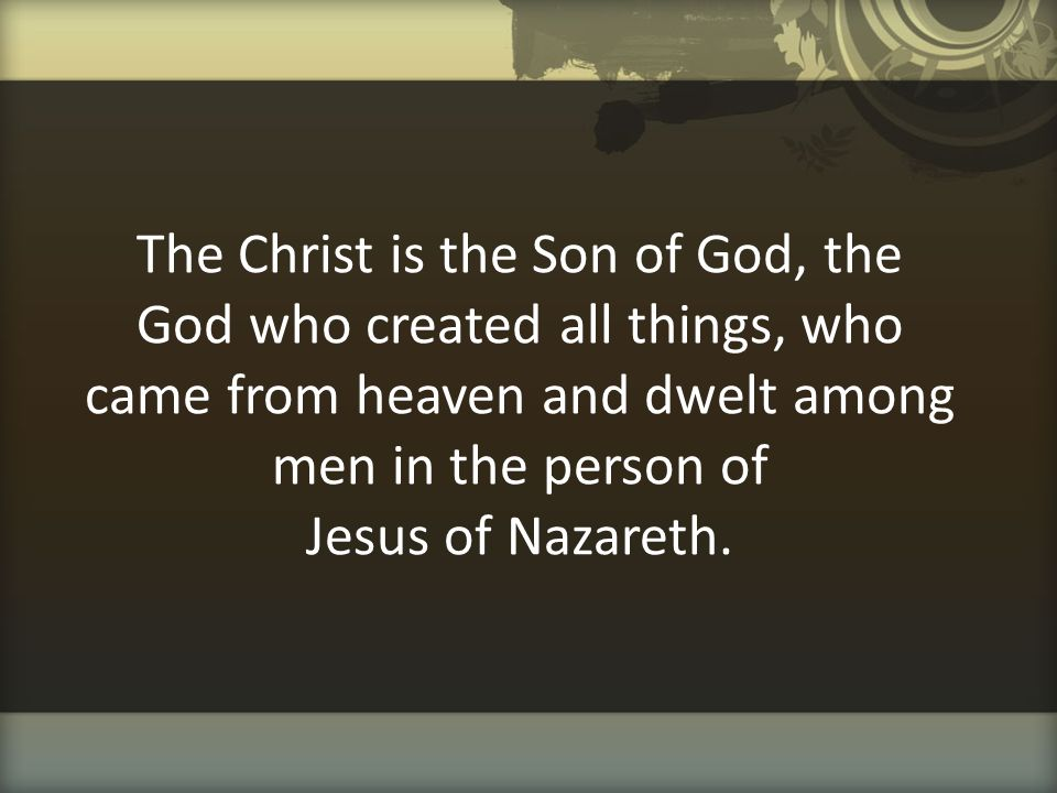 The Christ is the Son of God, the God who created all things, who came from heaven and dwelt among men in the person of Jesus of Nazareth.