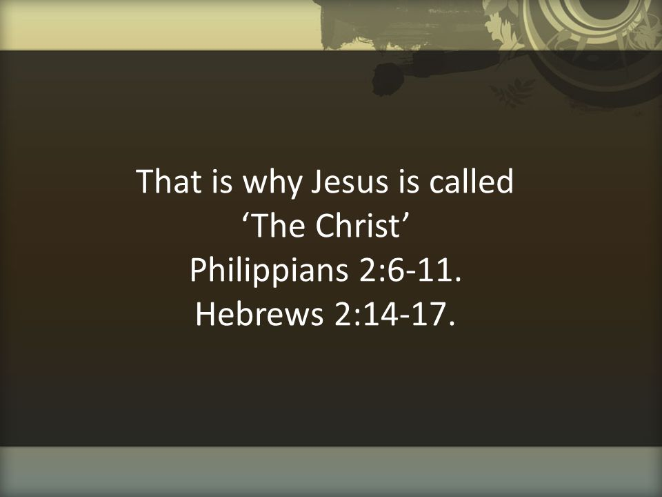That is why Jesus is called 'The Christ' Philippians 2:6-11