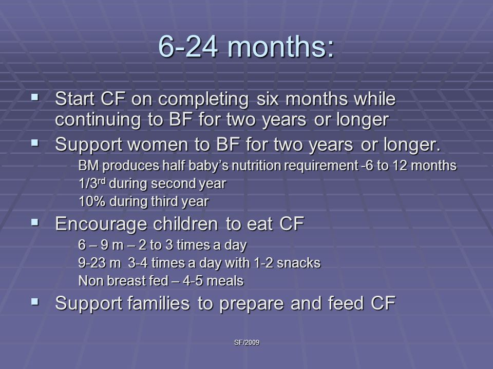 6-24 months: Start CF on completing six months while continuing to BF for two years or longer. Support women to BF for two years or longer.