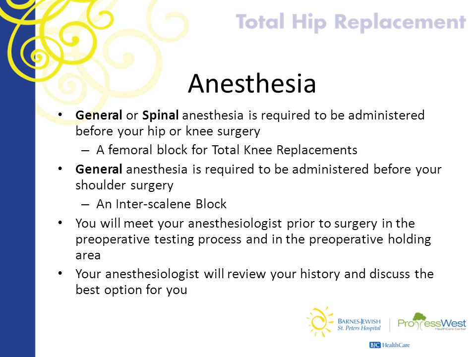 Anesthesia General or Spinal anesthesia is required to be administered before your hip or knee surgery.