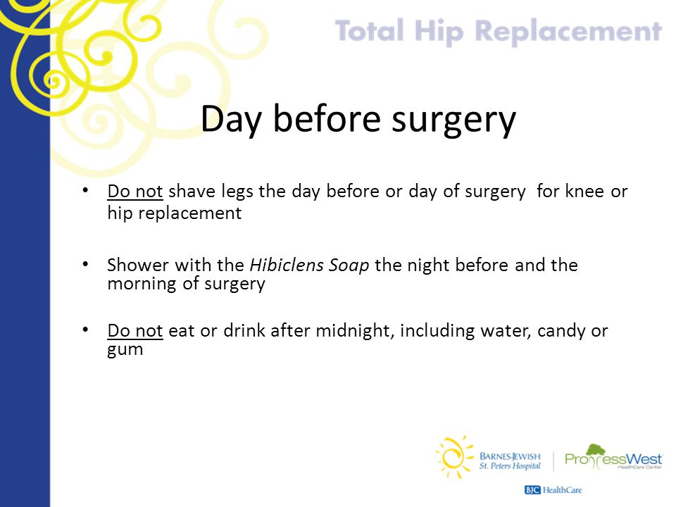 Day before surgery Do not shave legs the day before or day of surgery for knee or hip replacement.