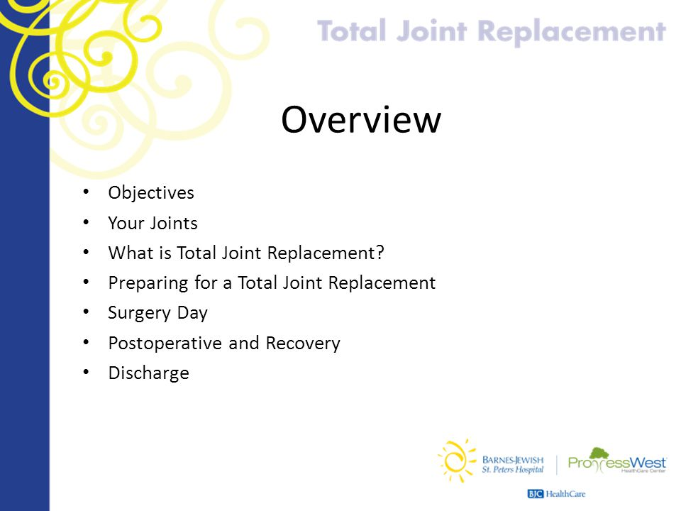Overview Objectives Your Joints What is Total Joint Replacement