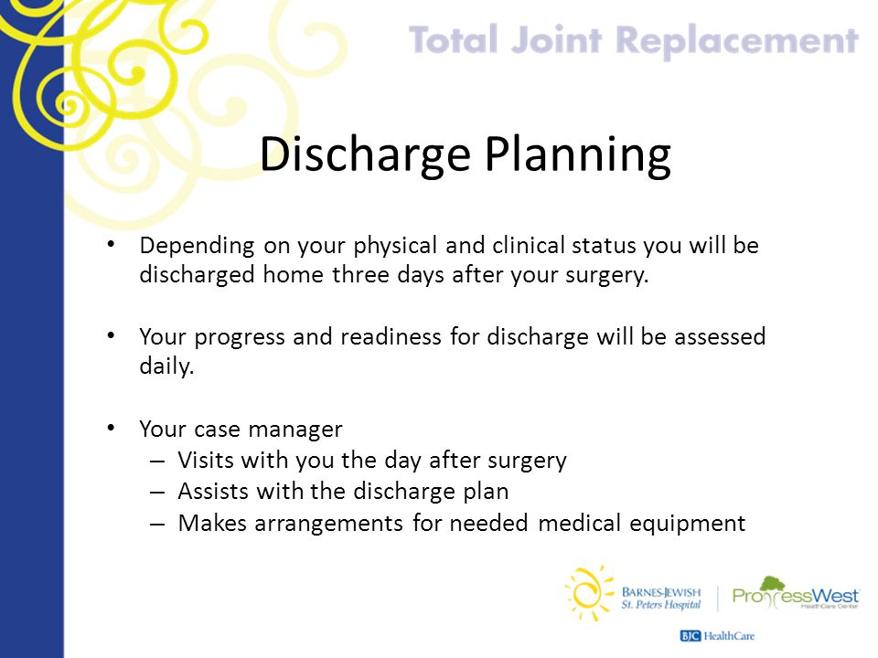 Discharge Planning Depending on your physical and clinical status you will be discharged home three days after your surgery.