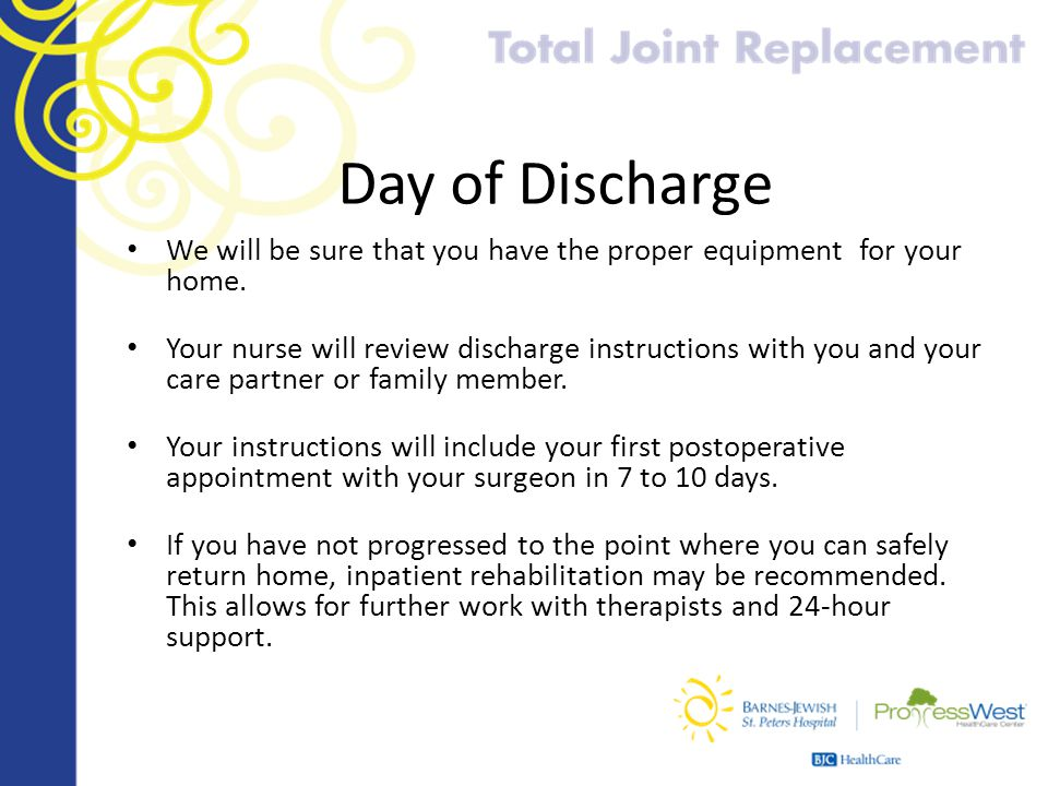 Day of Discharge We will be sure that you have the proper equipment for your home.
