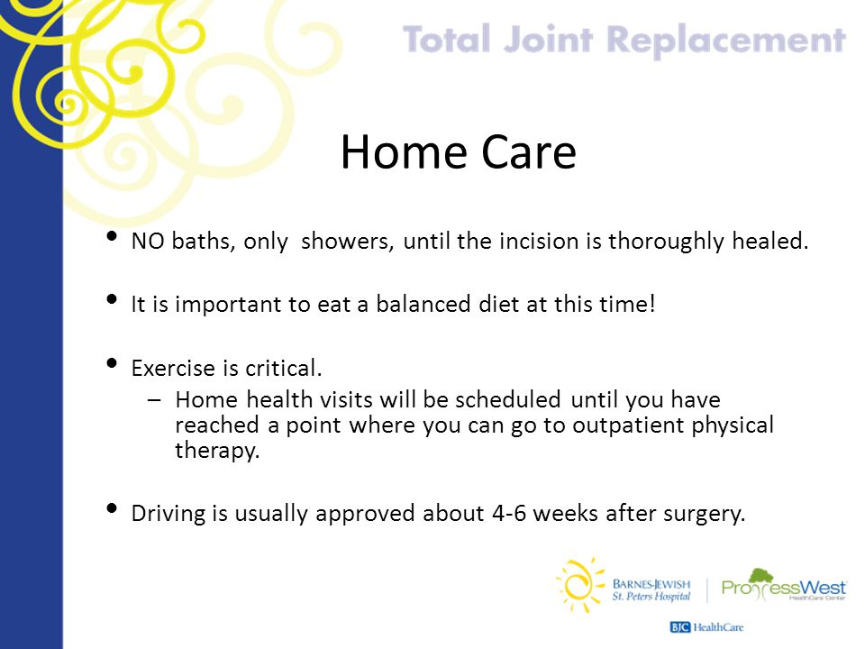 Home Care NO baths, only showers, until the incision is thoroughly healed. It is important to eat a balanced diet at this time!