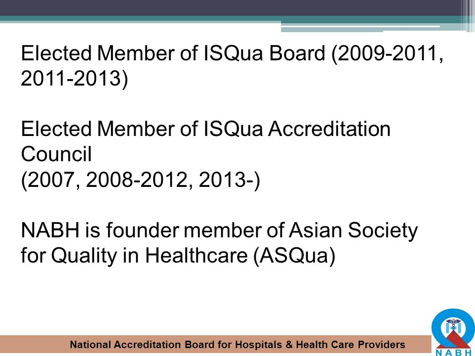 Elected Member of ISQua Board (2009-2011, 2011-2013) Elected Member of ISQua Accreditation Council (2007, 2008-2012, 2013-) NABH is founder member of Asian Society for Quality in Healthcare (ASQua)