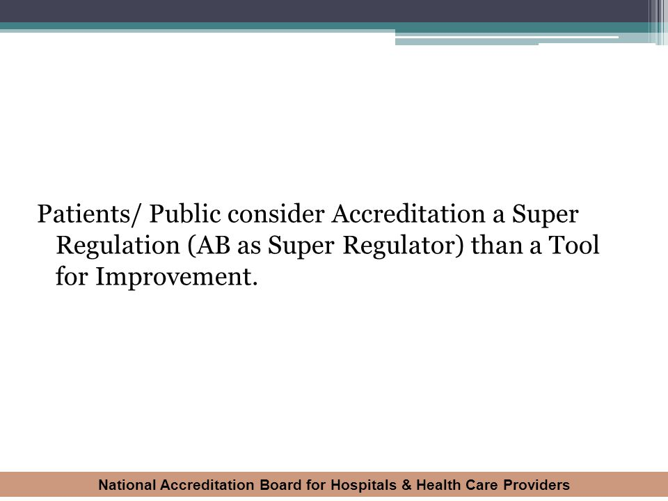 Patients/ Public consider Accreditation a Super Regulation (AB as Super Regulator) than a Tool for Improvement.