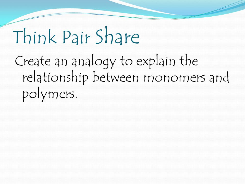Think Pair Share Create an analogy to explain the relationship between monomers and polymers.
