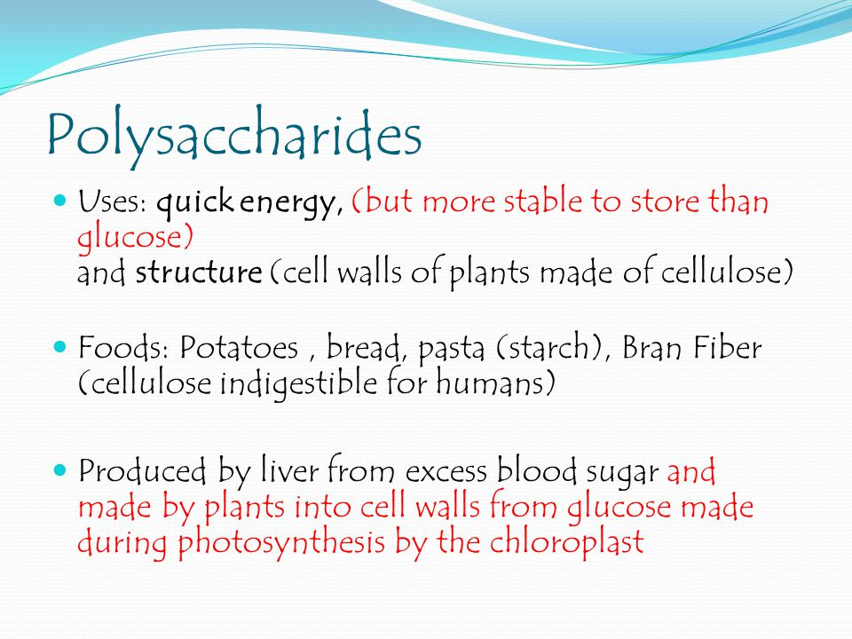 Polysaccharides Uses: quick energy, (but more stable to store than glucose) and structure (cell walls of plants made of cellulose)