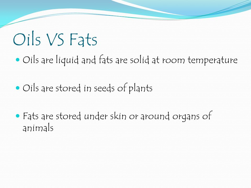 Oils VS Fats Oils are liquid and fats are solid at room temperature