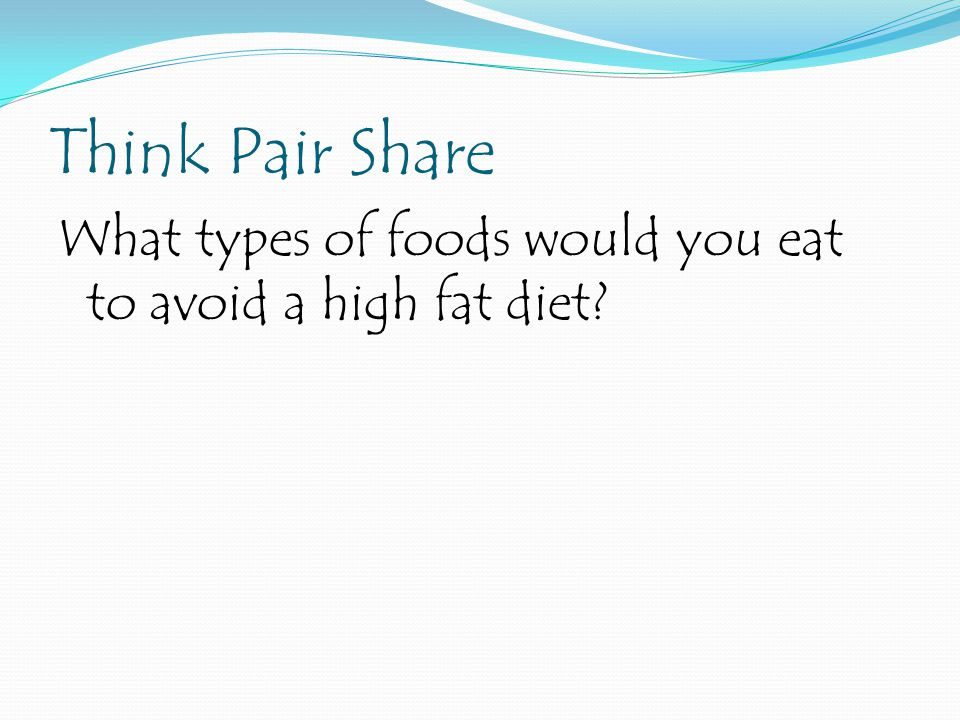 Think Pair Share What types of foods would you eat to avoid a high fat diet