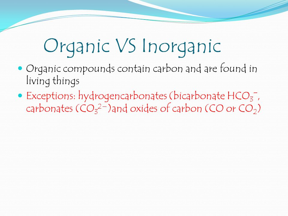 Organic VS Inorganic Organic compounds contain carbon and are found in living things.