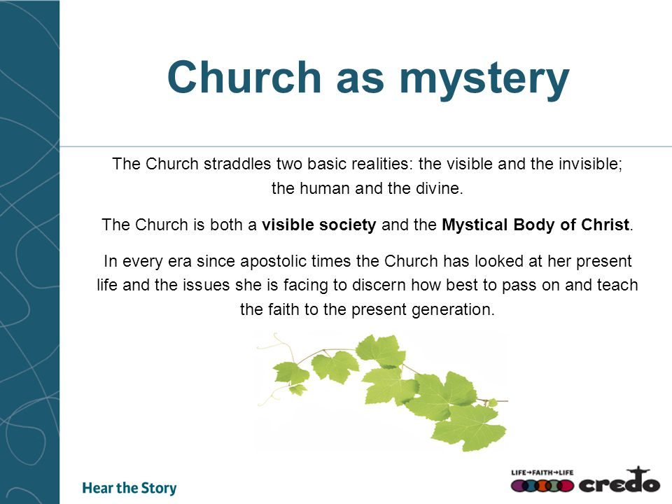 Church as mystery The Church straddles two basic realities: the visible and the invisible; the human and the divine.