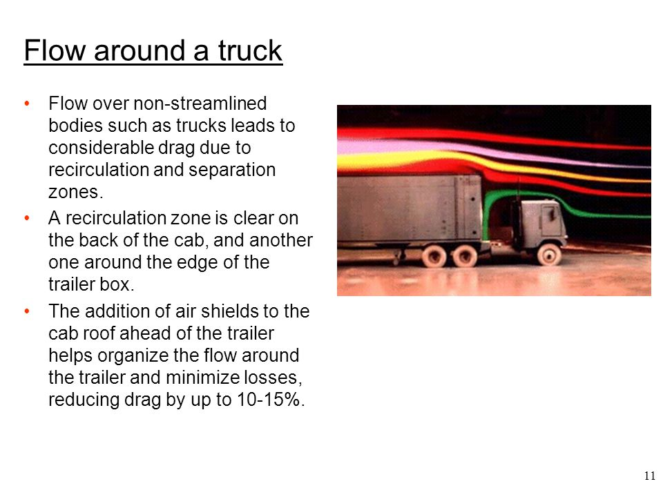 Flow around a truck Flow over non-streamlined bodies such as trucks leads to considerable drag due to recirculation and separation zones.
