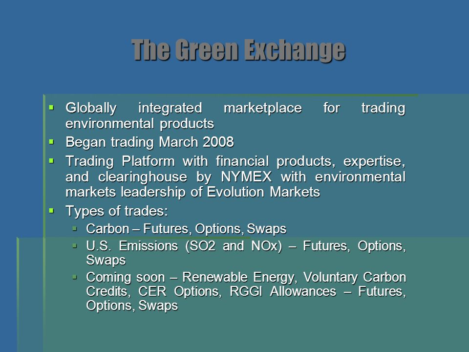 The Green Exchange Globally integrated marketplace for trading environmental products. Began trading March 2008.