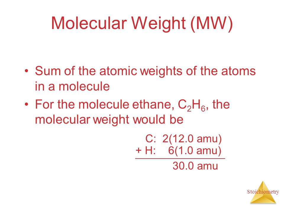Molecular Weight (MW) Sum of the atomic weights of the atoms in a molecule. For the molecule ethane, C2H6, the molecular weight would be.