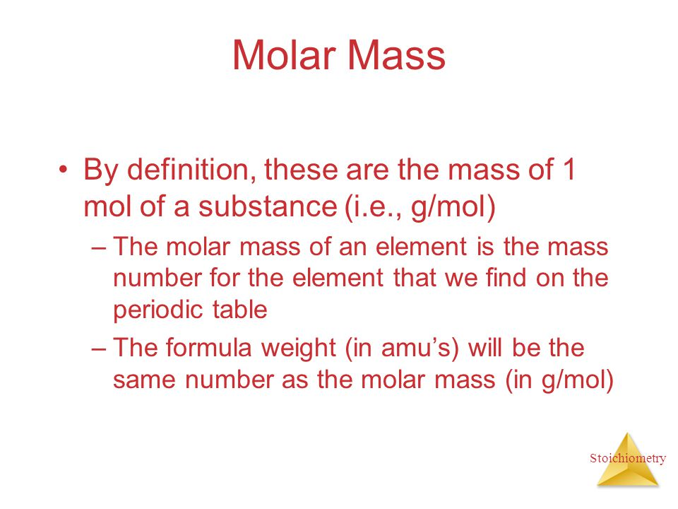 Molar Mass By definition, these are the mass of 1 mol of a substance (i.e., g/mol)
