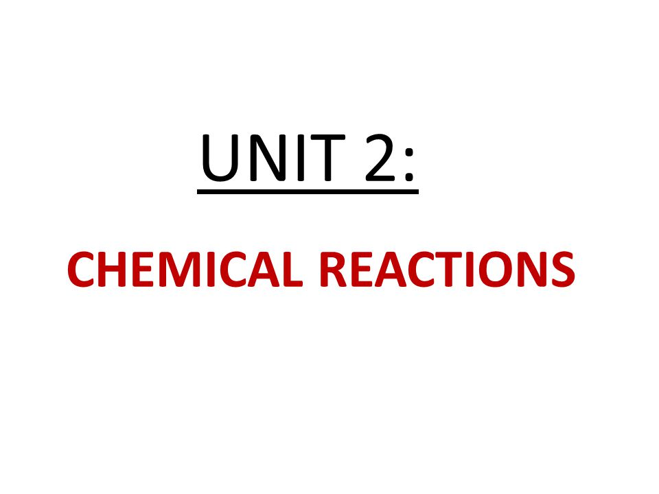UNIT 2: CHEMICAL REACTIONS